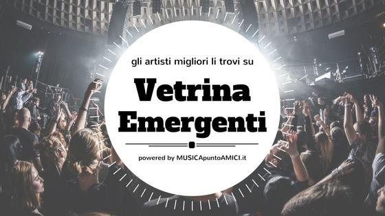 gli artisti migliori li trovi su Vetrina Emergenti - powered by MUSICApuntoAMICI.it