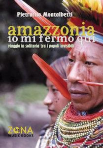 Amazzonia. Io mi fermo qui. Il libro di Pietruccio Montalbetti (Dik Dik)